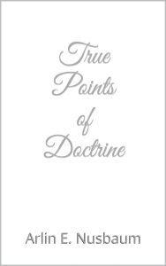 True Points of Doctrine by Arlin E. Nusbaum